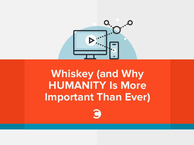Whiskey (and Why Humanity Is More Important Than Ever)