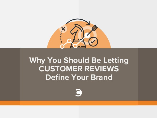 Why You Should Be Letting Customer Reviews Define Your Brand