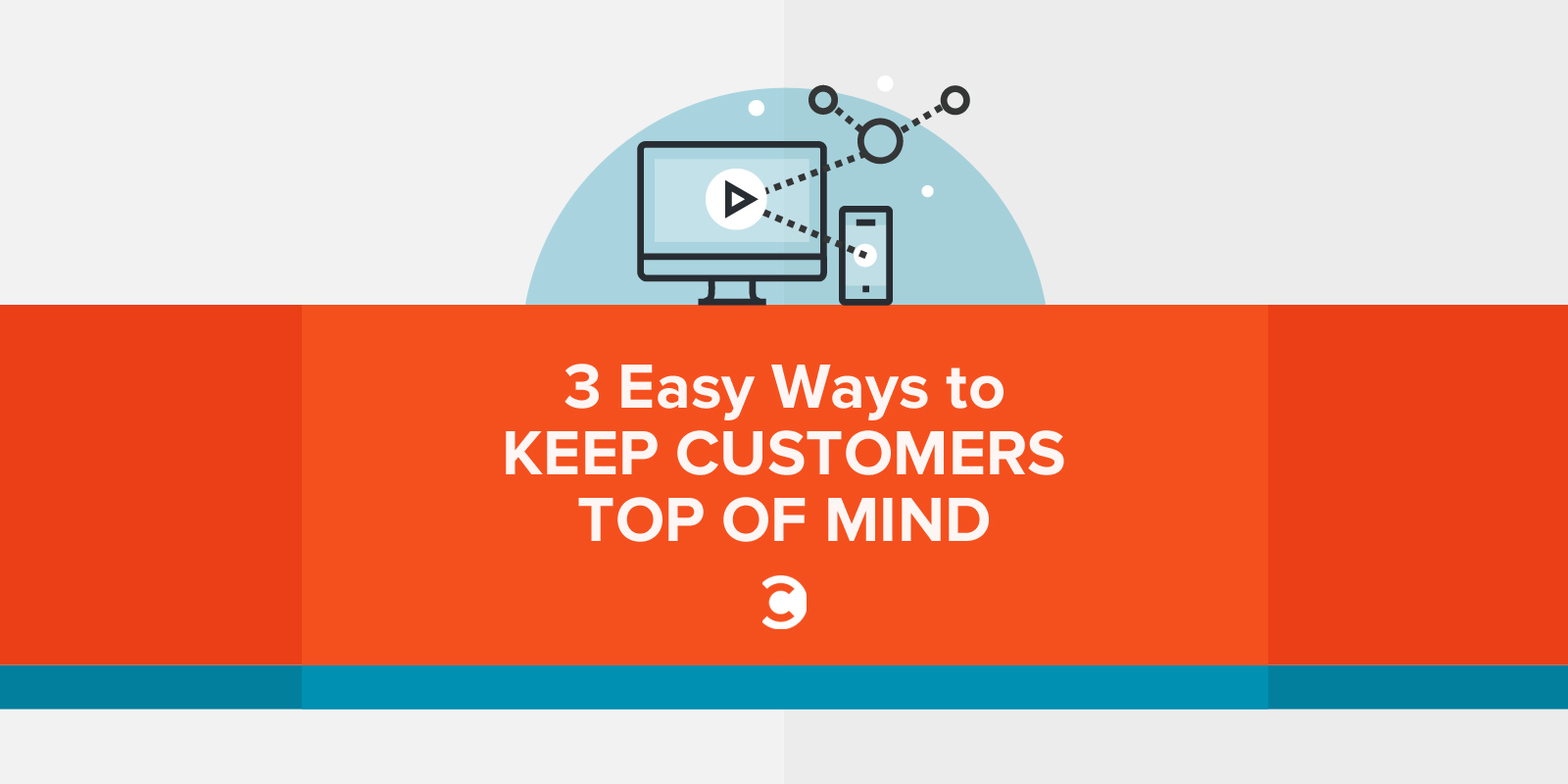 3 Easy Ways to Keep Customers Top of Mind