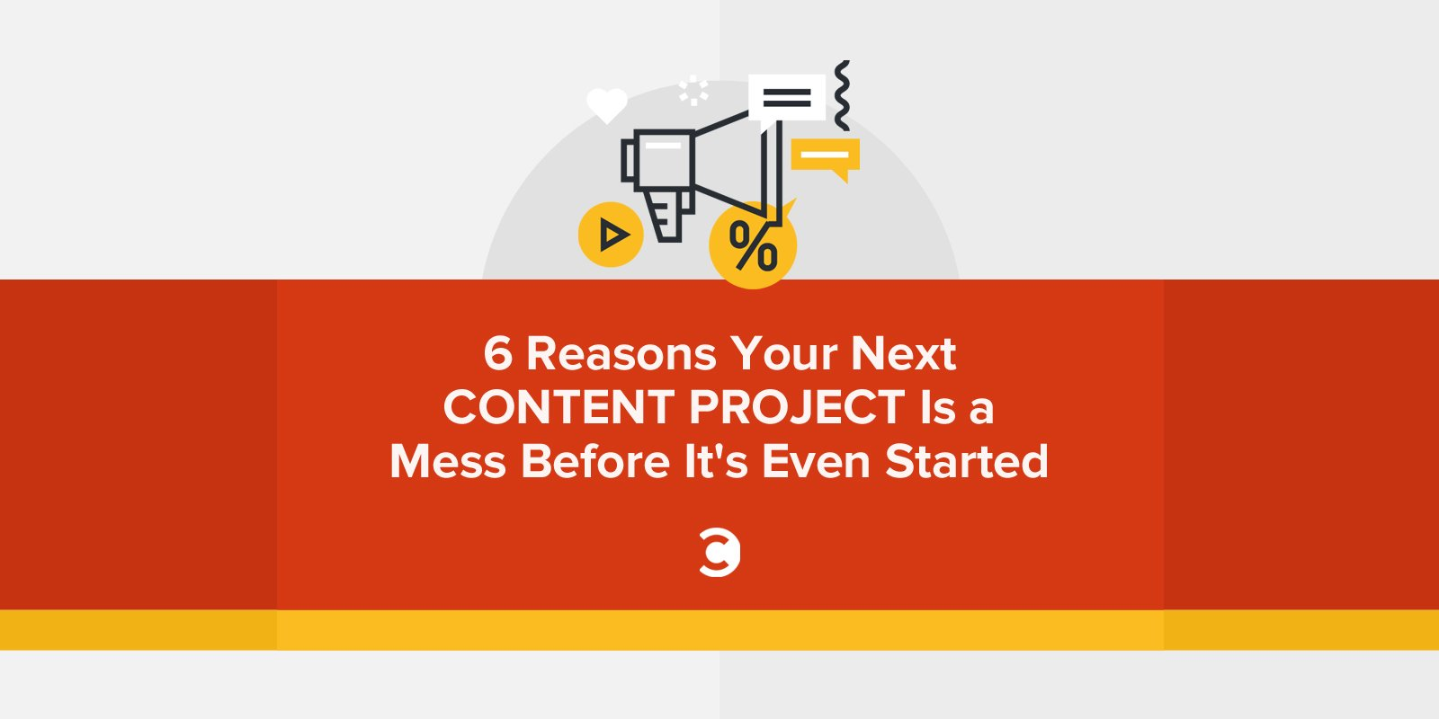 6 Reasons Your Next Content Project Is a Mess Before It's Even Started