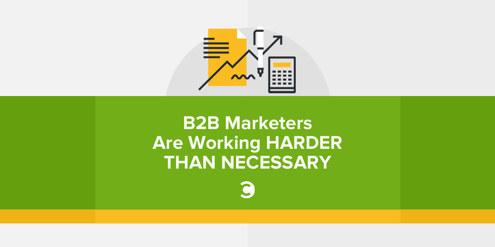 B2B Marketers Are Working Harder Than Necessary