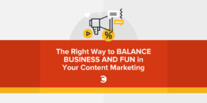 The Right Way to Balance Business and Fun in Your Content Marketing