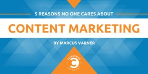 5 Reasons No One Cares About Content Marketing