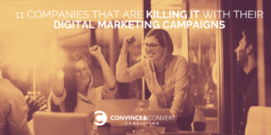 11 Companies That Are Killing It with Their Digital Marketing Campaigns