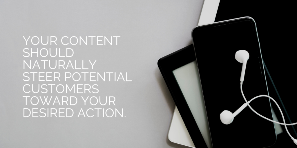 Your content should naturally steer potential customers toward your desired action