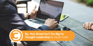 No, Your Brand Isn't Too Big for Thought Leadership