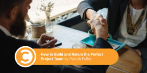 How to Build and Retain the Perfect Project Team