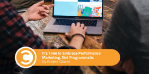 It's Time to Embrace Performance Marketing, Not Programmatic