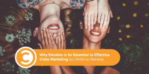 Why Emotion Is So Essential to Effective Video Marketing