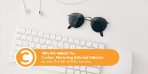 Why We Rebuilt Our Content Marketing Editorial Calendar