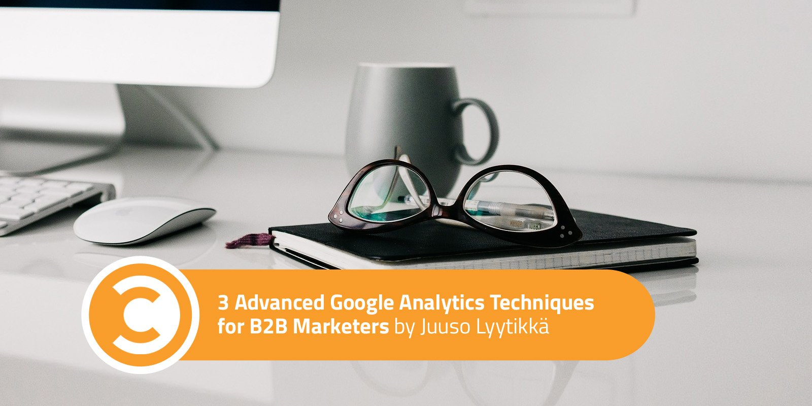 3 Advanced Google Analytics Techniques for B2B Marketers