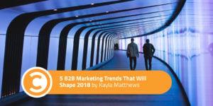 5 B2B Marketing Trends That Will Shape 2018