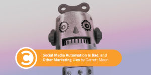Social Media Automation Is Bad, and Other Marketing Lies