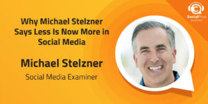 Why Michael Stelzner Says Less Is Now More in Social Media