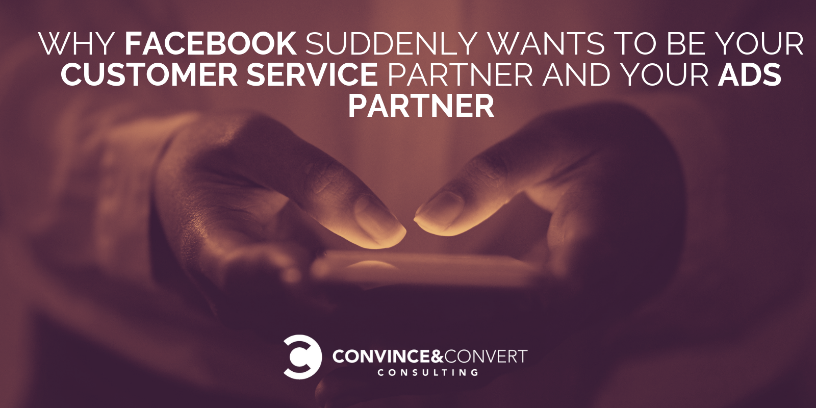 Why Facebook Suddenly Wants To Be Your Customer Service Partner AND Your Ads Partner