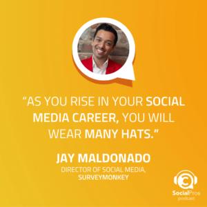 """As you rise in your social media career, you will wear many hats."" Jay Maldonado, Director of Social Media, SurveyMonkey"