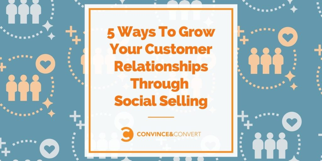 5 Ways To Grow Your Customer Relationships Through Social Selling